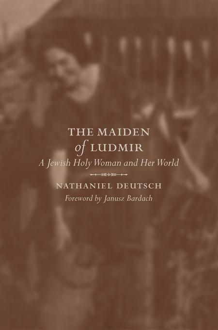The Maiden of Ludmir: A Jewish Holy Woman and Her World EB9780520927971
