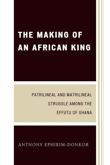 The Making of an African King: Patrilineal and Matrilineal Struggle Among the Effutu of Ghana EB9780761847793