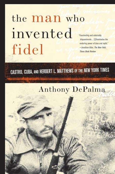 The Man Who Invented Fidel: Castro, Cuba, and Herbert L. Matthews of The New York Times EB9780786733590