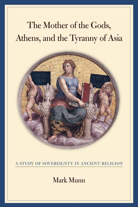 The Mother of the Gods, Athens, and the Tyranny of Asia: A Study of Sovereignty in Ancient Religion EB9780520931589