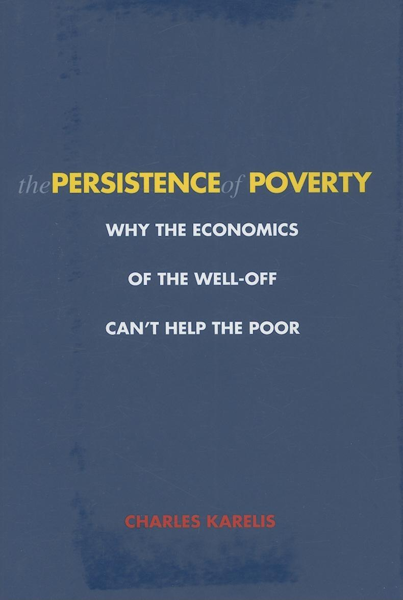 The Persistence of Poverty: Why the Economics of the Well-Off Can't Help the Poor EB9780300120905