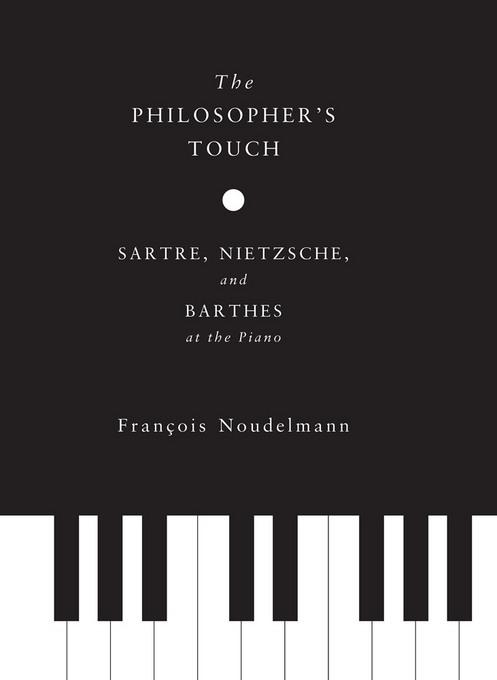The Philosopher's Touch: Sartre, Nietzsche, and Barthes at the Piano EB9780231527200
