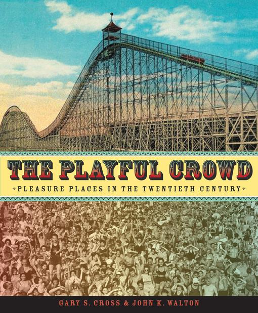 The Playful Crowd: Pleasure Places in the Twentieth Century EB9780231502832
