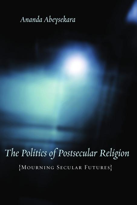 The Politics of Postsecular Religion: Mourning Secular Futures EB9780231512671