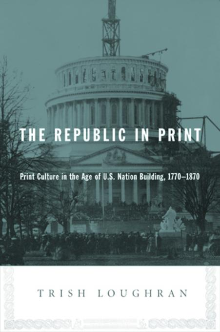 The Republic in Print: Print Culture in the Age of U.S. Nation Building, 1770-1870 EB9780231511230