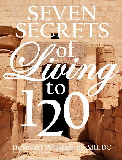 The Seven Secrets Of Living To 120: What doctors, dentists, hospitals and WebMd don't want you to know about your health and sex EB9780965061506