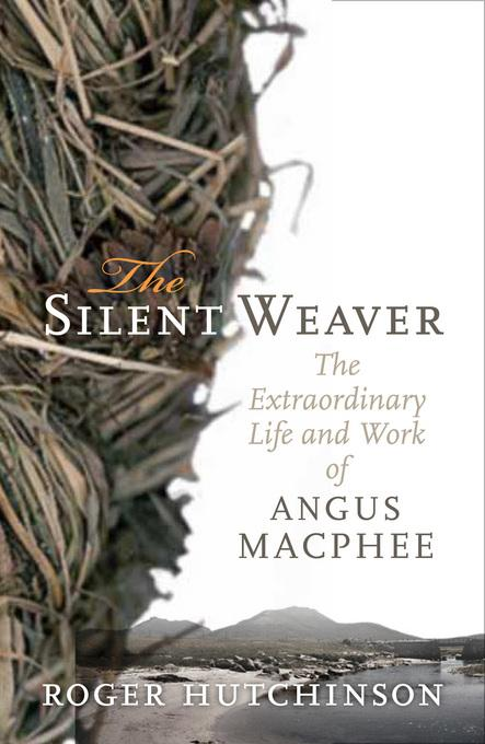 The Silent Weaver: The Extraordinary Life and Work of Angus MacPhee EB9780857900890