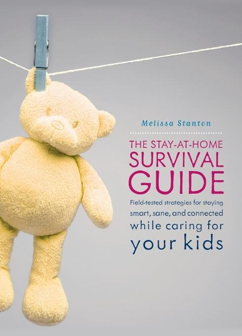 The Stay-at-Home Survival Guide: Field-Tested Strategies for Staying Smart, Sane, and Connected When You're Raising Kids at Home EB9780786745739