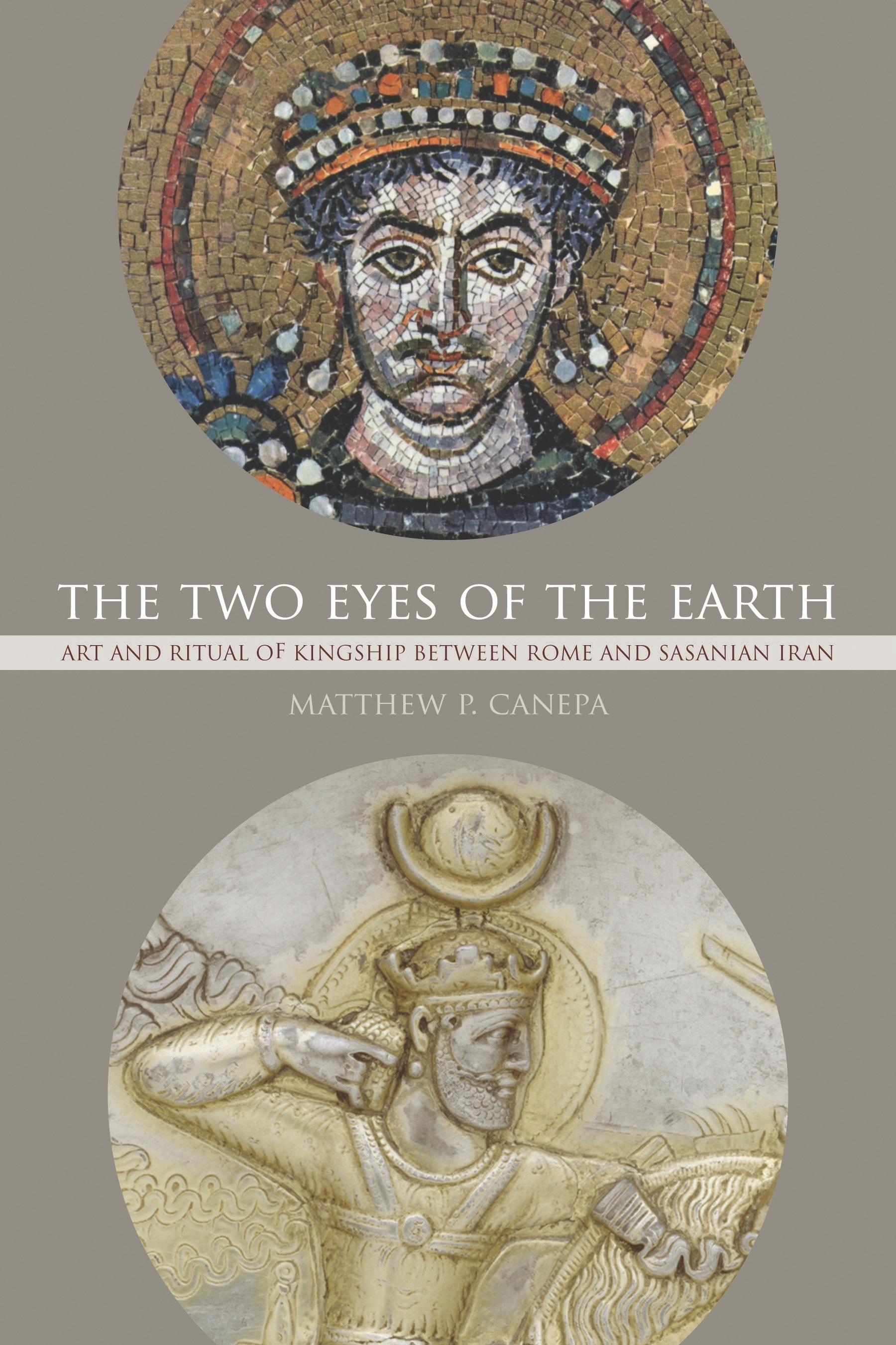 The Two Eyes of the Earth: Art and Ritual of Kingship between Rome and Sasanian Iran EB9780520944572