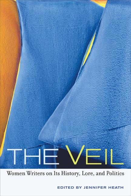 The Veil: Women Writers on Its History, Lore, and Politics EB9780520941601