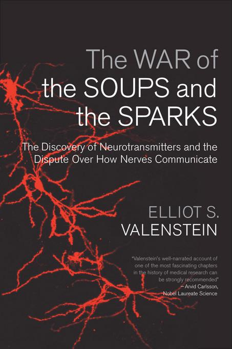 The War of the Soups and the Sparks: The Discovery of Neurotransmitters and the Dispute Over How Nerves Communicate EB9780231509732
