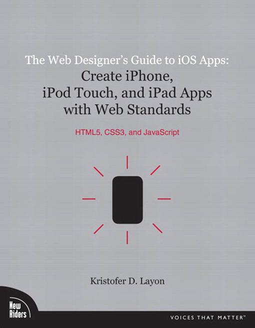 The Web Designer's Guide to iOS Apps, The: Create iPhone, iPod touch,  and iPad apps with Web Standards (HTML5, CSS3, and JavaScript) EB9780132562843