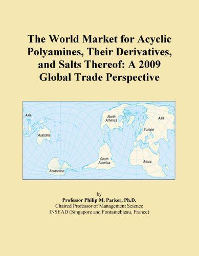 The World Market for Acyclic Polyamines, Their Derivatives, and Salts Thereof: A 2009 Global Trade Perspective EB9780546353488