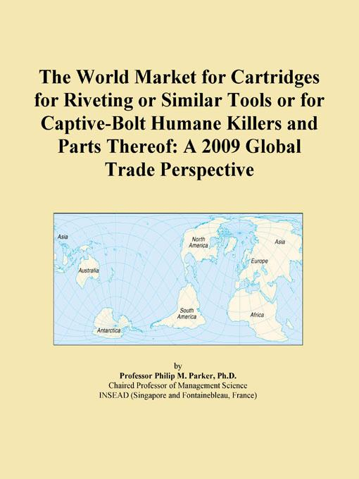 The World Market for Cartridges for Riveting or Similar Tools or for Captive-Bolt Humane Killers and Parts Thereof: A 2009 Global Trade Perspective