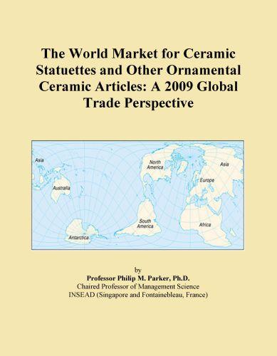 The World Market for Ceramic Statuettes and Other Ornamental Ceramic Articles: A 2009 Global Trade Perspective EB9780546357714