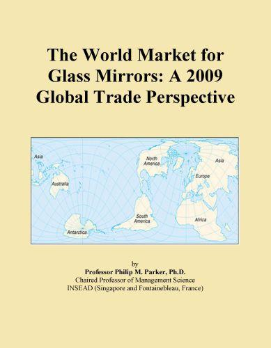 The World Market for Glass Mirrors: A 2009 Global Trade Perspective EB9780546357660