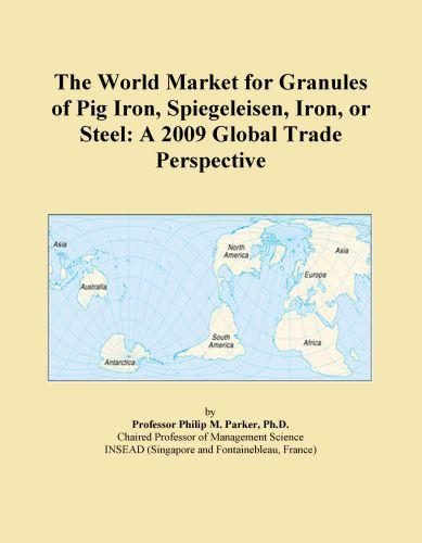 The World Market for Granules of Pig Iron, Spiegeleisen, Iron, or Steel: A 2009 Global Trade Perspective EB9780546357806