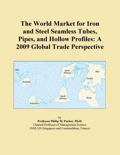 The World Market for Iron and Steel Seamless Tubes, Pipes, and Hollow Profiles: A 2009 Global Trade Perspective EB9780546358681