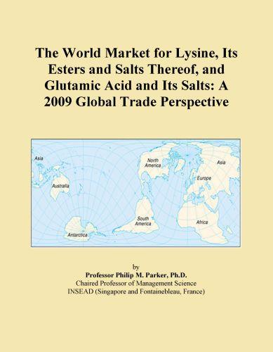 The World Market for Lysine, Its Esters and Salts Thereof, and Glutamic Acid and Its Salts: A 2009 Global Trade Perspective EB9780546353563