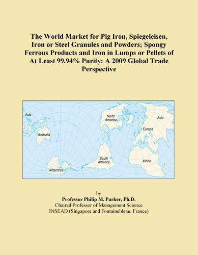 The World Market for Pig Iron, Spiegeleisen, Iron or Steel Granules and Powders; Spongy Ferrous Products and Iron in Lumps or Pellets of At Least 99.9 EB9780546357837