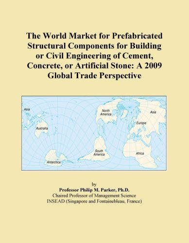 The World Market for Prefabricated Structural Components for Building or Civil Engineering of Cement, Concrete, or Artificial Stone: A 2009 Global Tra EB9780546357578