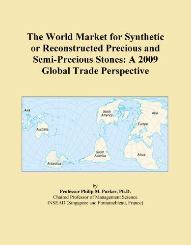 The World Market for Synthetic or Reconstructed Precious and Semi-Precious Stones: A 2009 Global Trade Perspective EB9780546357752