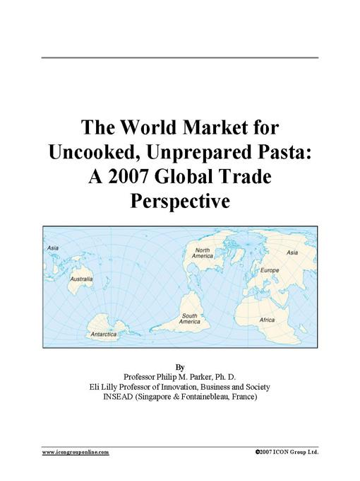 The World Market for Uncooked, Unprepared Pasta: A 2007 Global Trade Perspective EB9780497576967