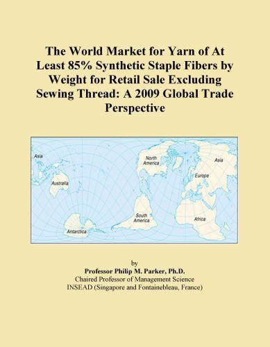 The World Market for Yarn of At Least 85% Synthetic Staple Fibers by Weight for Retail Sale Excluding Sewing Thread: A 2009 Global Trade Perspective EB9780546356519
