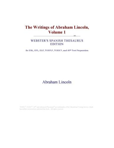 The Writings of Abraham Lincoln, Volume 1 (Webster's Spanish Thesaurus Edition) EB9780546798555