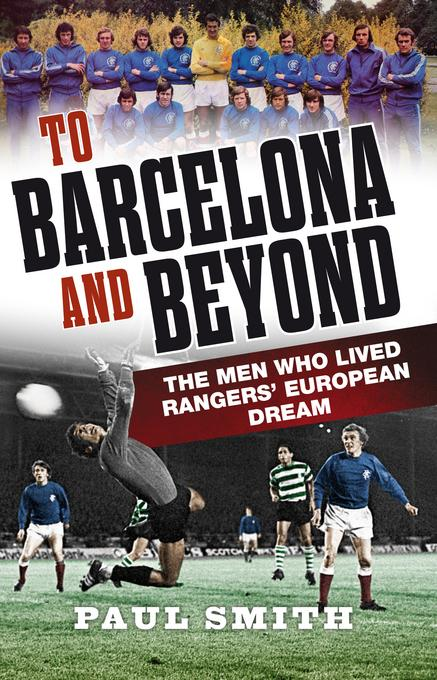 To Barcelona and Beyond: The Men Who Lived Rangers' European Dream EB9780857900852