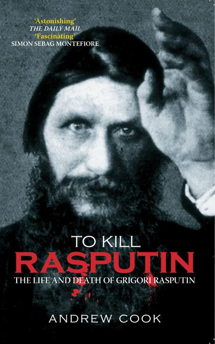 To Kill Rasputin: The Life and Death of Grigori Rasputin EB9780752472485