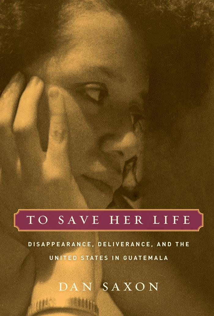 To Save Her Life: Disappearance, Deliverance, and the United States in Guatemala EB9780520902008