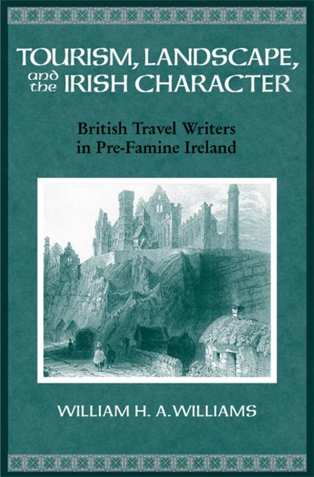 Tourism, Landscape, and the Irish Character: British Travel Writers in Pre-Famine Ireland EB9780299225230