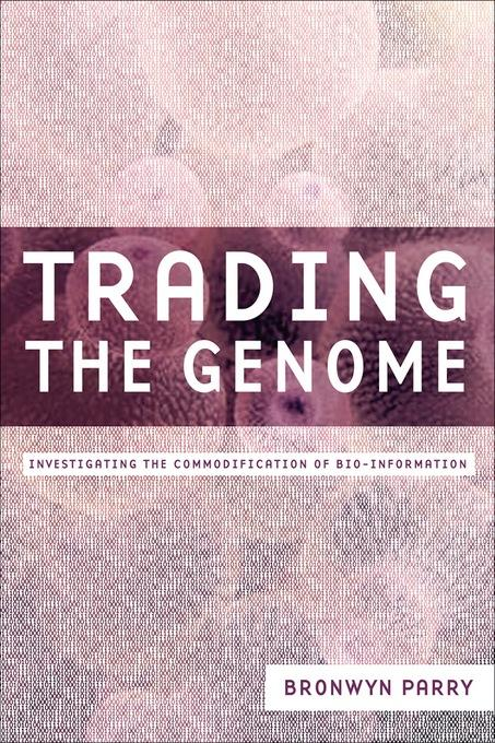 Trading the Genome: Investigating the Commodification of Bio-Information EB9780231509299