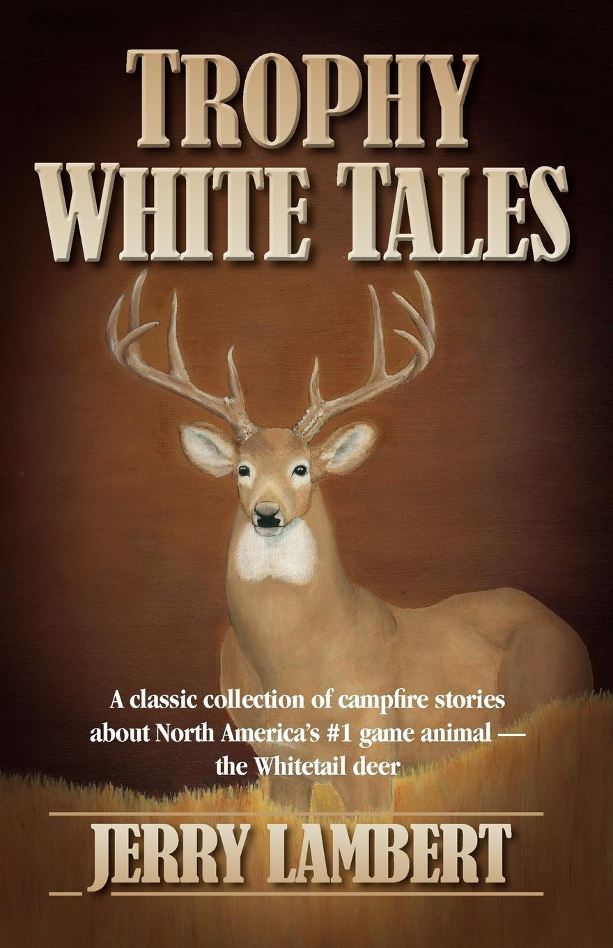 Trophy White Tales: A Classic Collection of Campfire Stories about North America 's #1 Game Animal the Whitetail Deer EB9780983198376