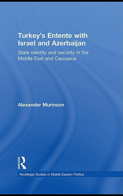 Turkey's Entente with Israel and Azerbaijan: State Identity and Security in the Middle East and Causcasus EB9780203862803