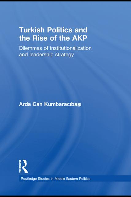 Turkish Politics and the Rise of the AKP: Dilemmas of Institutionalisation and Leadership Strategy EB9780203876299