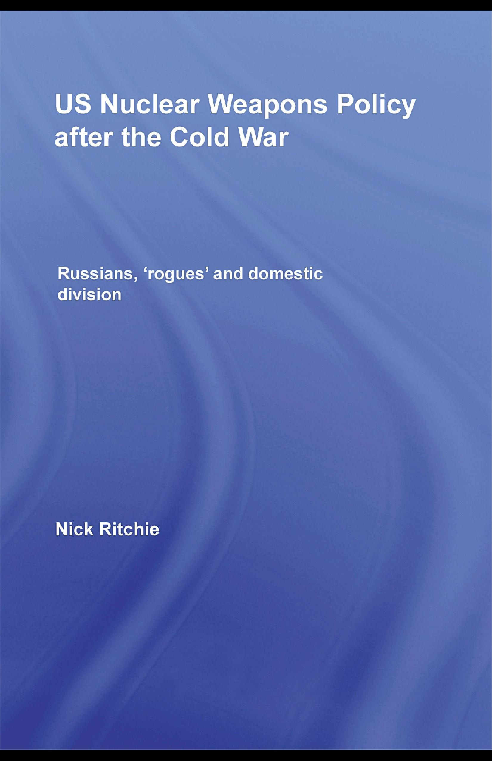 US Nuclear Weapons Policy After the Cold War: Russians, 'Rogues' and Domestic Division EB9780203892251