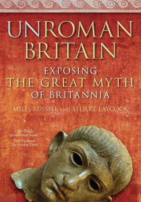 UnRoman Britain: Exposing the Great Myth of Britannia EB9780752469294