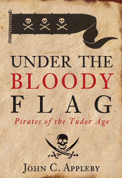 Under the Bloody Flag: Pirates of the Tudor Age EB9780752475868