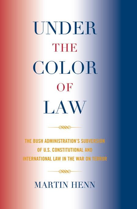 Under the Color of Law: The Bush Administration Subversion of U.S. Constitutional and International Law in the War on Terror EB9780739143315