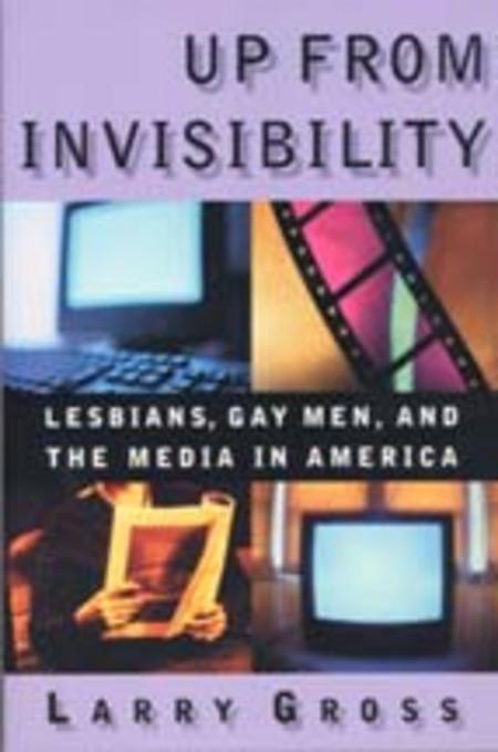 Up from Invisibility: Lesbians, Gay Men, and the Media in America EB9780231529327