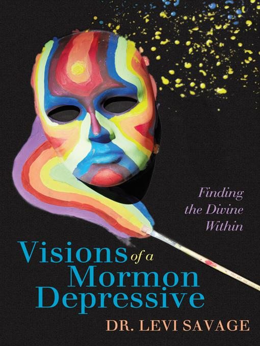 Visions of a Mormon Depressive: Finding the Divine Within EB9780595893249
