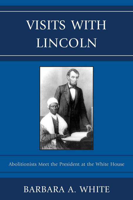 Visits With Lincoln: Abolitionists Meet The President at the White House EB9780739164181