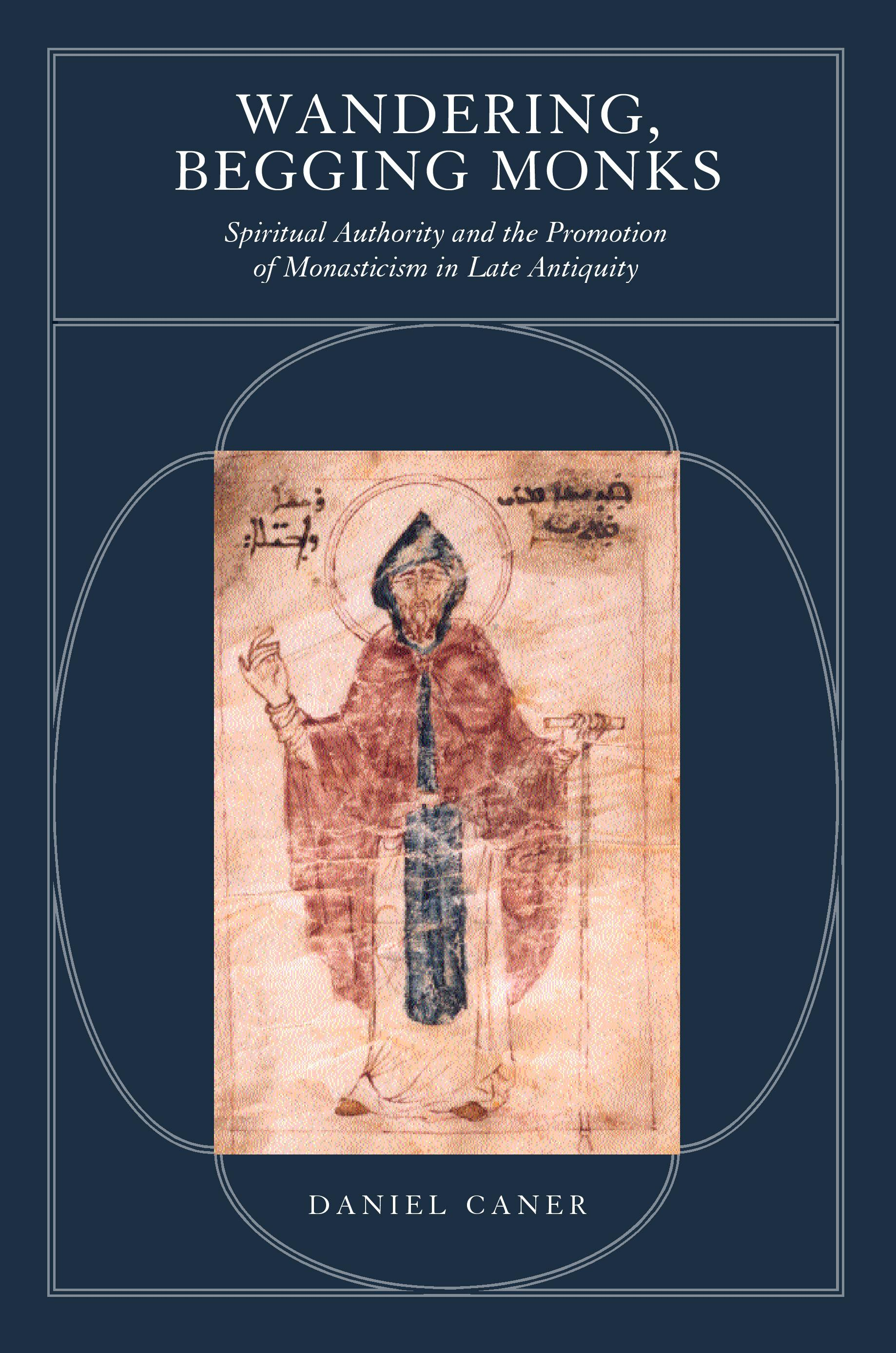 Wandering, Begging Monks: Spiritual Authority and the Promotion of Monasticism in Late Antiquity EB9780520928503