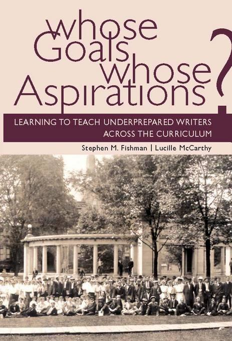 Whose Goals Whose Aspirations: Learning to Teach Underprepared Writers across the Curriculum EB9780874214741