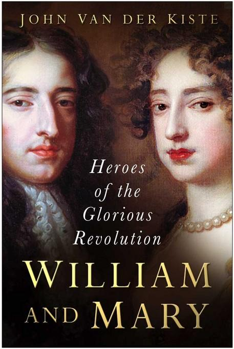 William and Mary: Heroes of the Glorious Revolution EB9780752470979