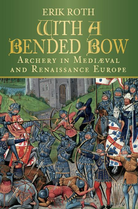 With a Bended Bow: Archery in Medieval and Renaissance Europe EB9780752477978