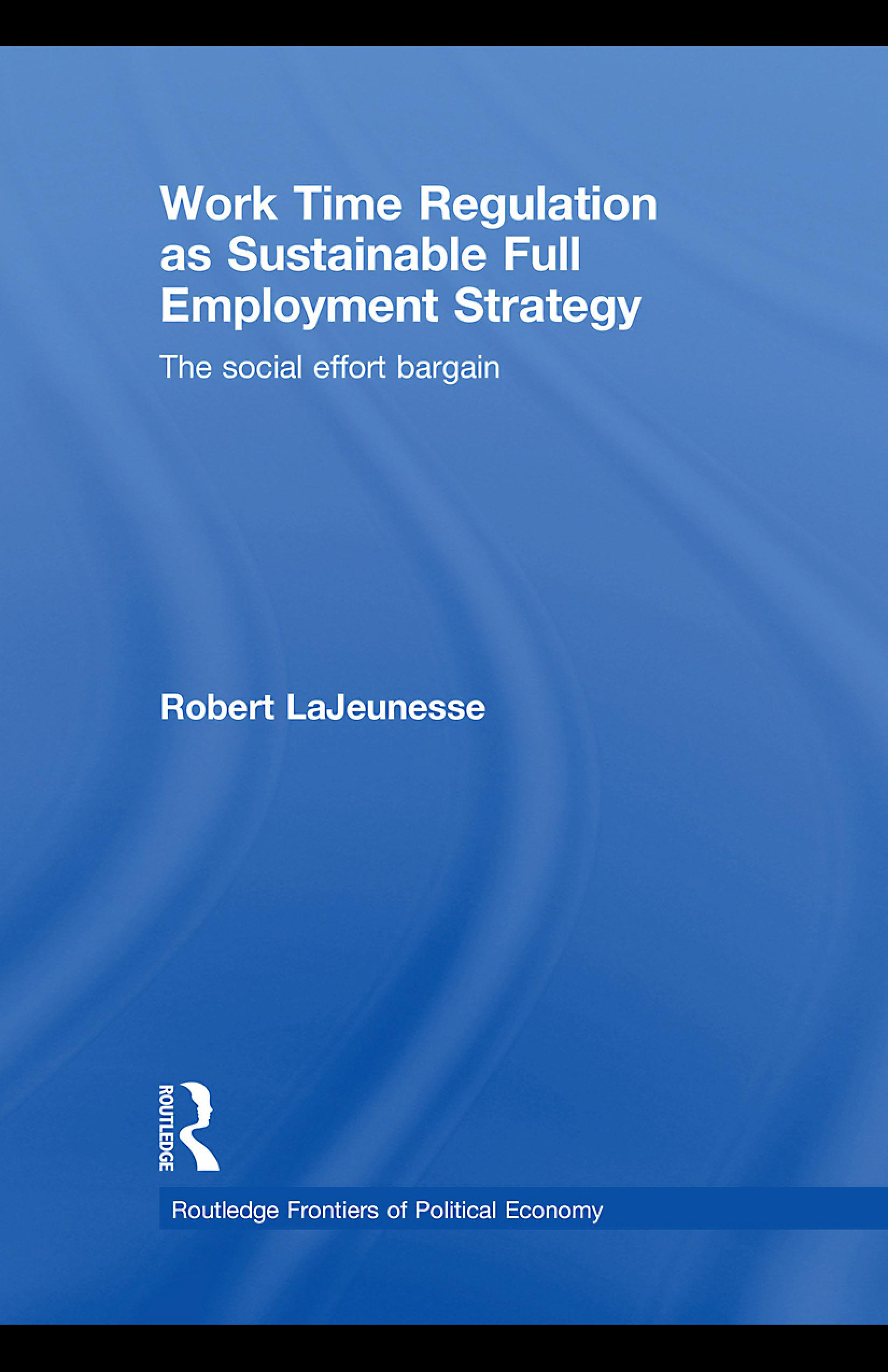 Work Time Regulation as Sustainable Full Employment Strategy: The Social Effort Bargain EB9780203879535