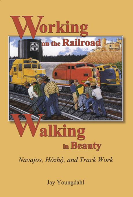 Working on the Railroad, Walking in Beauty: Navajos, Hozho, and Track Work EB9780874218541